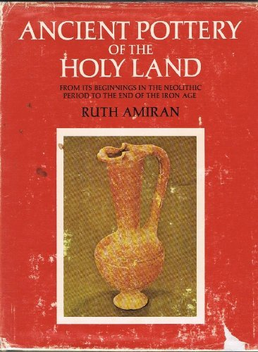 Ancient Pottery of the Holy Land: From Its Beginnings in the Neolithic Period to the End of the Iron Age by Ruth Amiran (1970-06-02)
