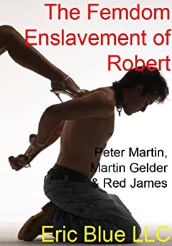 The Femdom Enslavement of Robert (Scars of the Whip Training Book 2) by [Martin, Peter, Gelder, Martin]