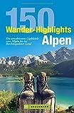 Wandern Alpen: 150 Wander-Highlights Alpen. Die attraktivsten Gipfelziele vom Allgäu bis ins Berchtesgadener Land. Tourenführer in den Bayerischen Alpen zum Bergsteigen in Karwendel und Wetterstein