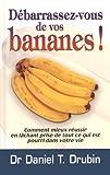 Debarrassez-Vous de Vos Bananes - Comment Mieux Réussir en Lachant Prise de Tout Ce Qui Est Pourri