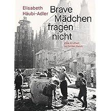 Brave Mädchen fragen nicht: Eine Kindheit im Dritten Reich