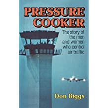 Pressure Cooker: The Story of the Men and Women Who Control Air Traffic by Don Biggs (1980-01-01)