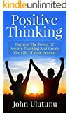 Positive Thinking: Harness The Power Of Positive Thinking And Create The Life Of Your Dreams (Life Mastery Book 1) (English Edition)
