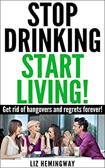 Stop Drinking Start Living!: Get rid of hangovers and regrets forever! (English Edition) par [Hemingway, Liz]