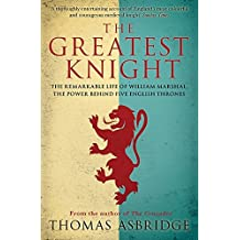 The Greatest Knight: The Remarkable Life of William Marshal, the Power behind Five English Thrones by Thomas Asbridge (2015-09-10)