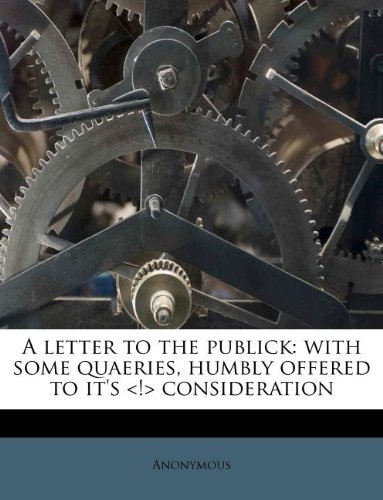 A letter to the publick: with some quaeries, humbly offered to it's <!> consideration