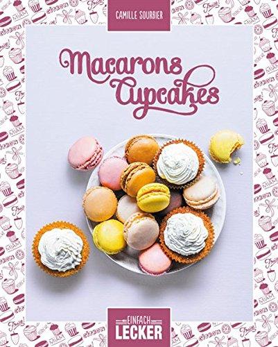 Einfach lecker: Macarons Cupcakes