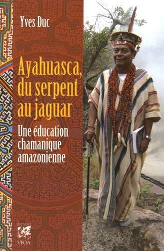 Ayahuasca, du serpent au jaguar : Une éducation chamanique amazonienne par Yves Duc