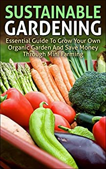 Sustainable Gardening: Essential Guide To Grow Your Own Organic Garden And Save Money Through Mini Farming (sustainable gardening, mini farming, organic ... essentials, mini farming sustainably) by [Young, Andrew]