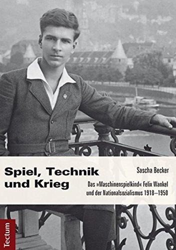 Spiel, Technik und Krieg: Das 'Maschinenspielkind' Felix Wankel und der Nationalsozialismus 1918–1950