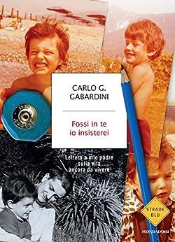 Fossi in te io insisterei: Lettera a mio padre sulla vita ancora da vivere di [Gabardini, Carlo G.]