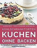 Kühlschranktorten: Kuchen ohne backen: Das Rezeptbuch - 50 Schnelle Torten aus dem Kühlschrank - backen ohne Backofen - inkl. Bonuskapitel ?Kuchen im Glas? (Backen - die besten Rezepte, Band 4)