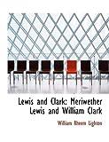 Lewis and Clark: Meriwether Lewis and William Clark