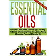 Essential Oils: Mindfulness Meditation & Aromatherapy – Unlocking the Secrets to Overcoming Weight Loss, Stress, Anxiety & Depression Forever (Beginners ... Health and Healing Book 1) (English Edition)