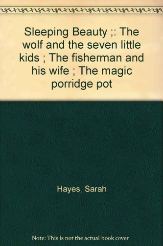 Sleeping Beauty ; The wolf and the seven little kids ; The fisherman and his wife ; The magic porridge pot