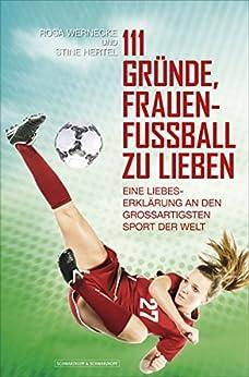 111 Gründe, Frauenfußball zu lieben: Eine Liebeserklärung an den großartigsten Sport der Welt von [Wernecke, Rosa, Hertel, Stine]