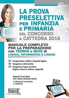 La Prova preselettiva per Infanzia e Primaria del Concorso a Cattedra 2016. Manuale Completo per la preparazione con Teoria e Quiz di Logica, Informatica e Lingue