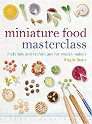 Miniature Food Masterclass by Angie Scarr Published by Guild of Master Craftsman Publications Ltd (2009)