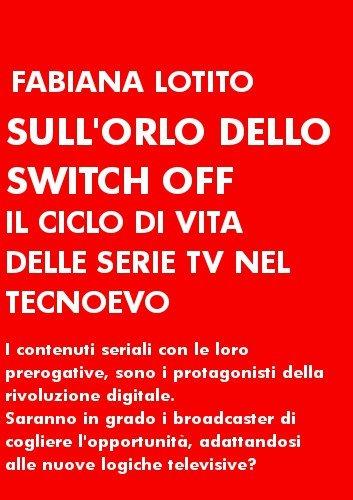 Sull'orlo dello switch off. Il ciclo di vita delle serie tv nel tecnoevo (Italian Edition)
