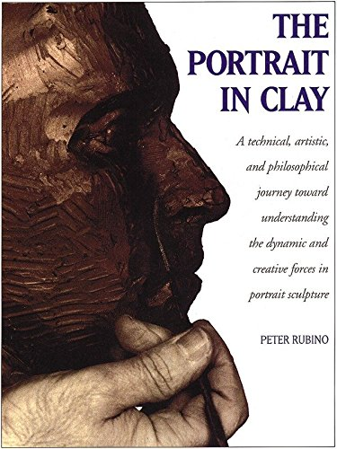 The Portrait In Clay: Technical, Artistic and Philosophical Journey Toward Understanding the Dynamic and Creative Forces in Portrait Sculpture por Peter Rubino