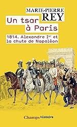 Un tsar à Paris. 1814 - Alexandre 1er et la chute de Napoléon
