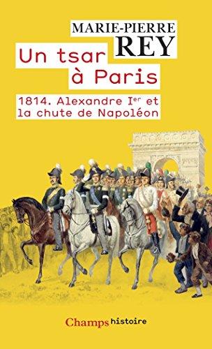 Un tsar à Paris. 1814 - Alexandre 1er et la chute de Napoléon (Champs Histoire) par Marie-Pierre Rey