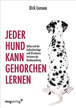 Jeder Hund kann gehorchen lernen: Schluss mit der Leckerchen-Lüge und 22 weiteren Irrtümern der Hundeerziehung von [Brück, Sebastian]