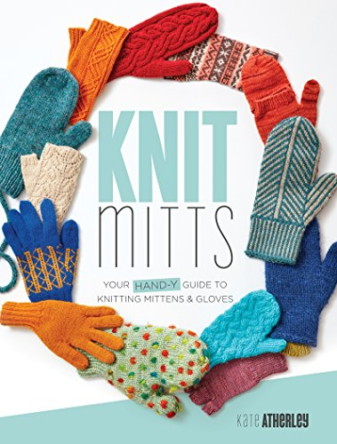 Knit Mitts: The Ultimate Guide to Knitting Mittens & Gloves for the Whole Family por Kate Atherley