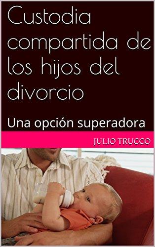 Custodia compartida de los hijos del divorcio: Una opción superadora por Julio trucco