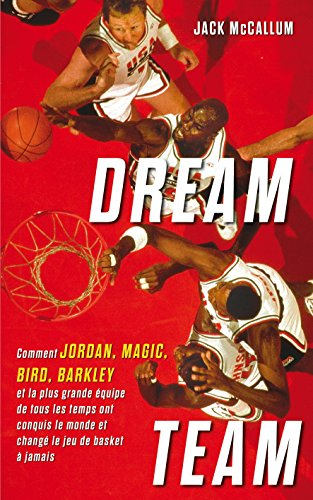 Dream Team: Comment Jordan, Magic, Bird, Barkley et la plus grande équipe de tous les temps ont conquis le monde