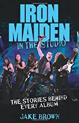 Iron Maiden: In the Studio: The Stories Behind Every Album by Jake Brown (2011-09-01)