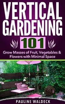 Vertical Gardening 101: Grow Masses of Fruit, Vegetables & Flowers with Minimal Space (Gardening For Beginners, Gardening Books, Container Gardening, Vertical ... Apartment Gardening) (English Edition) von [Waldeck, Pauline]