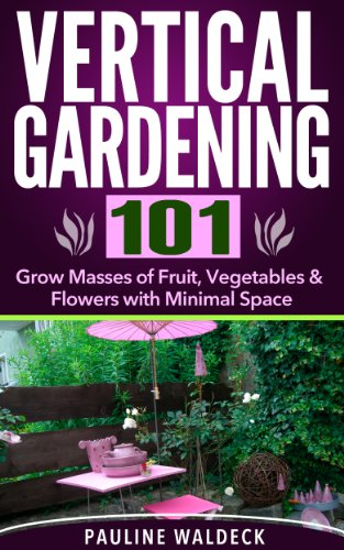 Vertical Gardening 101: Grow Masses of Fruit, Vegetables & Flowers with Minimal Space (Gardening For Beginners, Gardening Books, Container Gardening, Vertical ... Square Foot Gardening, Apartment Gardening)