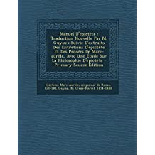 Manuel D'Epictete: Traduction Nouvelle Par M. Guyau; Suivie D'Extraits Des Entretiens D'Epictete Et Des Pensees de Marc-Aurele, Avec Une Etude Sur La Philosophie D'Epictete