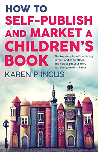 How to Self-publish and Market a Children's Book: The key steps to self-publishing in print and as an eBook and how to get your story into young readers' hands por Karen P Inglis