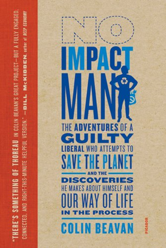 No Impact Man: The Adventures of a Guilty Liberal Who Attempts to Save the Planet, and the Discoveries He Makes About Himself and Our Way of Life in the Process by Beavan, Colin 1st (first) (2010) Paperback