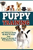 Puppy Training: The Ultimate Guide On How To Train Your Puppy To Become A Well Behaved Dog (Puppy Training And Care, Puppy Training Guide, How To Train Your Dog)