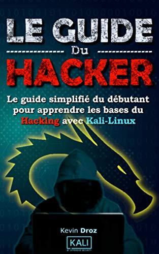 Le Guide Du Hacker: Le guide simplifié du débutant pour apprendre les bases du hacking avec Kali Linux par Kevin Droz