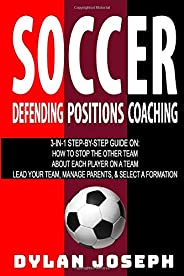 Soccer: A Step-by-Step Guide on How to Stop the Other Team, About Each Player on a Team, and How to Lead Your