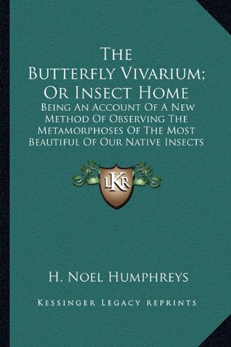 The Butterfly Vivarium; Or Insect Home: Being an Account of a New Method of Observing the Metamorphoses of the Most Beautiful of Our Native Insects