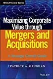 Maximizing Corporate Value Through Mergers and Acquisitions: A Strategic Growth Guide (Wiley Finance)