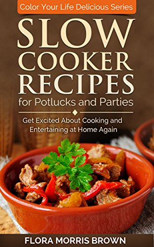Slow Cooker Recipes for Potlucks and Parties: Get Excited about Cooking and Entertaining at Home Again