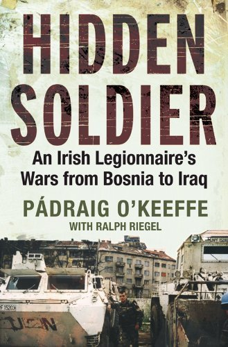 Hidden Soldier: An Irish Legionnaire's Wars from Bosnia to Iraq by O'Keeffe, P?raig, Riegel, Ralph Published by O'Brien Press (2007)