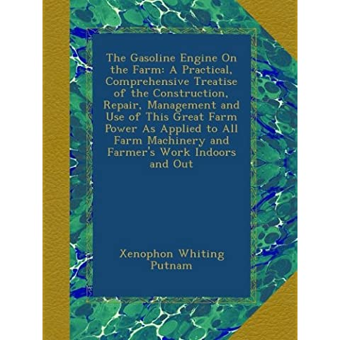 The Gasoline Engine On the Farm: A Practical, Comprehensive Treatise of the Construction, Repair, Management and Use of This Great Farm Power As ... Machinery and Farmer's Work Indoors and Out