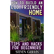 How to Build an Eco-Friendly Home: Tips and Hacks for Beginners: (House Plans, House Building) (English Edition)