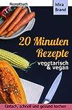 20 Minuten Rezepte - vegetarisch und vegan: Einfach, schnell und gesund kochen