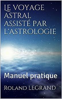 Le voyage astral assisté par l'astrologie: Manuel pratique (French Edition) by [LEGRAND, Roland]