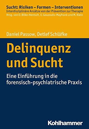 Delinquenz und Sucht: Eine Einführung in die forensisch-psychiatrische Praxis (Sucht: Risiken - Formen - Interventionen)