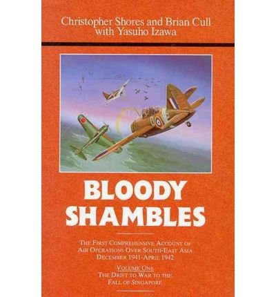[( Bloody Shambles: First Comprehensive Account of Air Operations Over South-East Asia, December 1941-April 1942 v. 1 )] [by: Christopher F. Shores] [Jun-2013]
