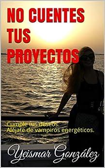 No Cuentes Tus Proyectos: Cumple Tus Deseos. Aléjate De Vampiros Energéticos. por Yeismar González epub